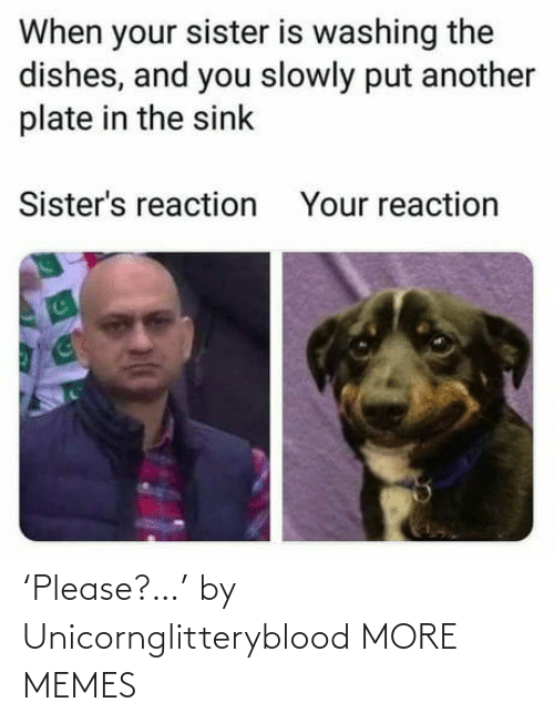 sink: When your sister is washing the  dishes, and you slowly put another  plate in the sink  Sister's reaction  Your reaction 'Please?…' by Unicornglitteryblood MORE MEMES