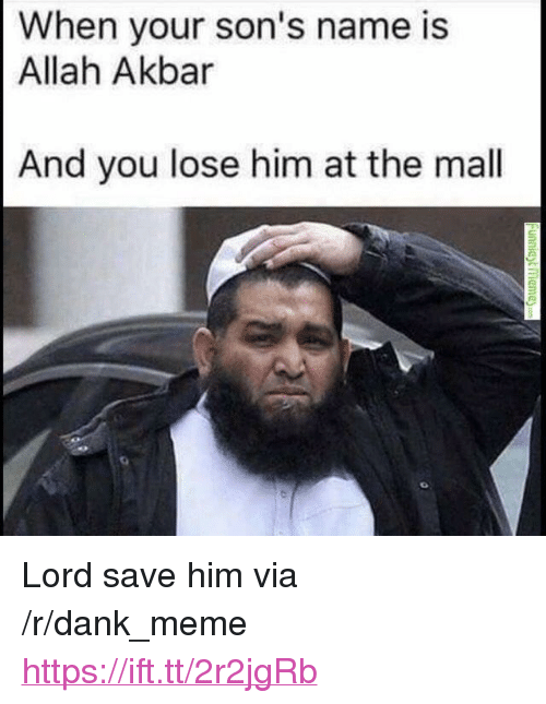 "Dank, Meme, and Akbar: When your son's name is  Allah Akbar  And you lose him at the mal <p>Lord save him via /r/dank_meme <a href=""https://ift.tt/2r2jgRb"">https://ift.tt/2r2jgRb</a></p>"