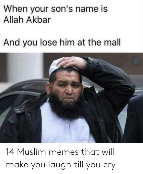 Laugh Till: When your son's name is  Allah Akbar  And you lose him at the mall 14 Muslim memes that will make you laugh till you cry