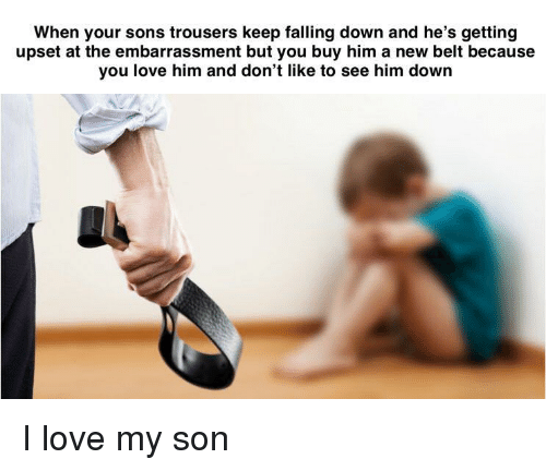 Love, Falling Down, and Him: When your sons trousers keep falling down and he's getting  upset at the embarrassment but you buy him a new belt because  you love him and don't like to see him down I love my son