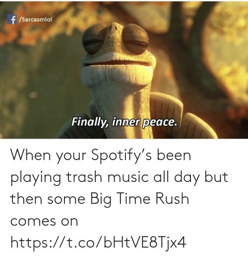 When Your: When your Spotify's been playing trash music all day but then some Big Time Rush comes on https://t.co/bHtVE8Tjx4