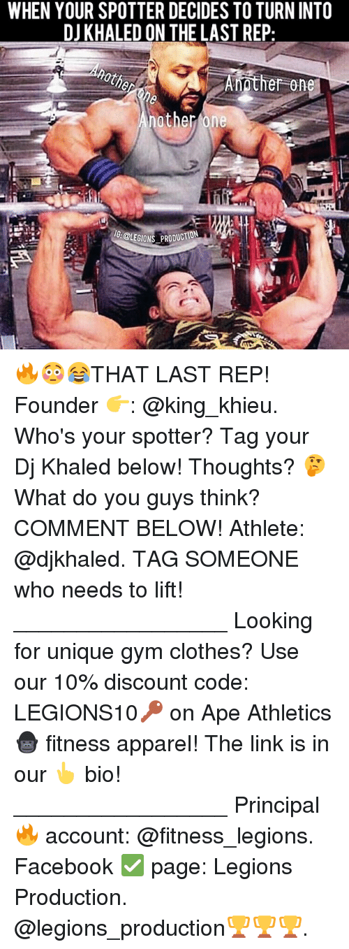 Apees: WHEN YOUR SPOTTER DECIDES TO TURN INTO  DJ KHALED ON THE LAST REP  Amother one  BLEGIONS PRODucO 🔥😳😂THAT LAST REP! Founder 👉: @king_khieu. Who's your spotter? Tag your Dj Khaled below! Thoughts? 🤔 What do you guys think? COMMENT BELOW! Athlete: @djkhaled. TAG SOMEONE who needs to lift! _________________ Looking for unique gym clothes? Use our 10% discount code: LEGIONS10🔑 on Ape Athletics 🦍 fitness apparel! The link is in our 👆 bio! _________________ Principal 🔥 account: @fitness_legions. Facebook ✅ page: Legions Production. @legions_production🏆🏆🏆.