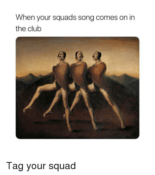 Club, Squad, and Classical Art: When your squads song comes on in  the club Tag your squad