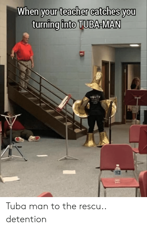 Youth: When your teacher catches you  turning into TUBA-MAN  YOUTH  RandomMeames Tuba man to the rescu.. detention