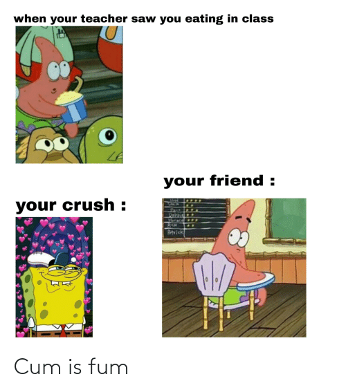 Crush, Cum, and Saw: when your teacher saw you eating in class  your friend :  your crush :  Turace  Artvick Cum is fum