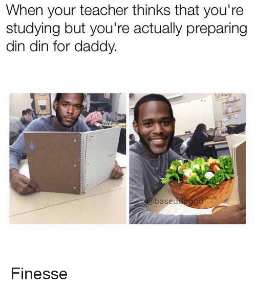 finess: When your teacher thinks that you're  studying but you're actually preparing  din din for daddy  base Finesse