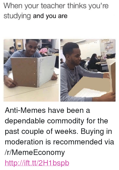 """Moderation: When your teacher thinks you're  studying and you are <p>Anti-Memes have been a dependable commodity for the past couple of weeks. Buying in moderation is recommended via /r/MemeEconomy <a href=""""http://ift.tt/2H1bspb"""">http://ift.tt/2H1bspb</a></p>"""