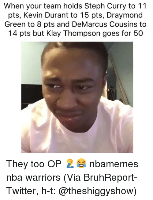 Basketball, DeMarcus Cousins, and Draymond Green: When your team holds Steph Curry to 11  pts, Kevin Durant to 15 pts, Draymond  Green to 8 pts and DeMarcus Cousins to  14 pts but Klay Thompson goes for 50 They too OP 🤦‍♂️😂 nbamemes nba warriors (Via ‪BruhReport‬-Twitter, h-t: @theshiggyshow)