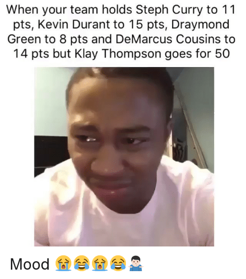 DeMarcus Cousins, Draymond Green, and Kevin Durant: When your team holds Steph Curry to 11  pts, Kevin Durant to 15 pts, Draymond  Green to 8 pts and DeMarcus Cousins to  14 pts but Klay Thompson goes for 50 Mood 😭😂😭😂🤷🏻‍♂️