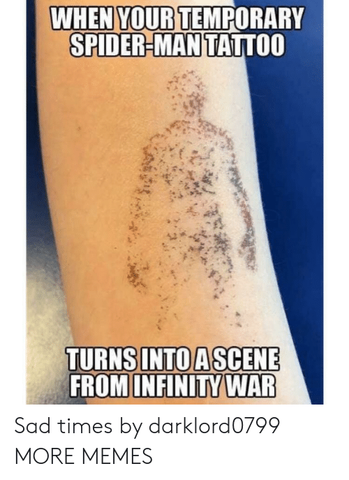 Dank, Memes, and Spider: WHEN YOUR TEMPORARY  SPIDER-MAN TATTOO  TURNS INTO ASCENE  FROM INFINITY WAR Sad times by darklord0799 MORE MEMES