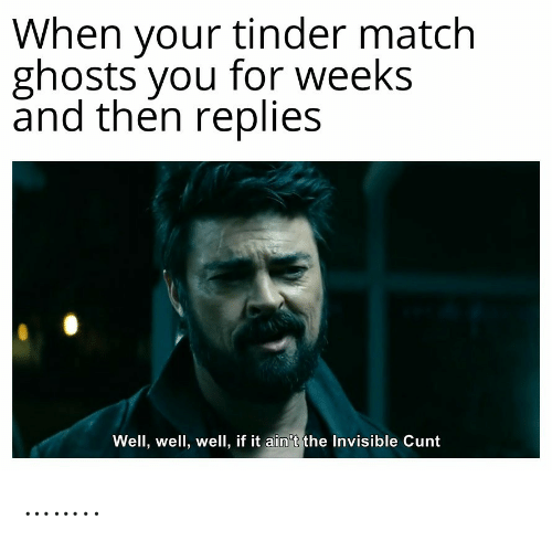 ghosts: When your tinder match  ghosts you for weeks  and then replies  Well, well, well, if it ain't the Invisible Cunt ……..