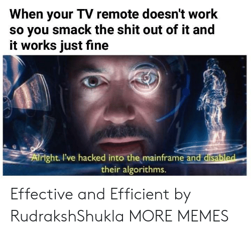 remote: When your TV remote doesn't work  so you smack the shit out of it and  it works just fine  xf  right I've hacked into the mainframe and disabl  their algorithms.  ed Effective and Efficient by RudrakshShukla MORE MEMES