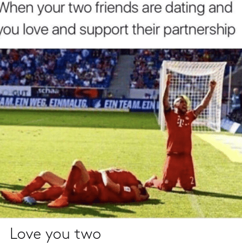 Dating, Friends, and Love: When your two friends are dating and  you love and support their partnership  GUT cha  AM.EIN WEG EINMALIG  EIN TEAM.EIN  2 Love you two