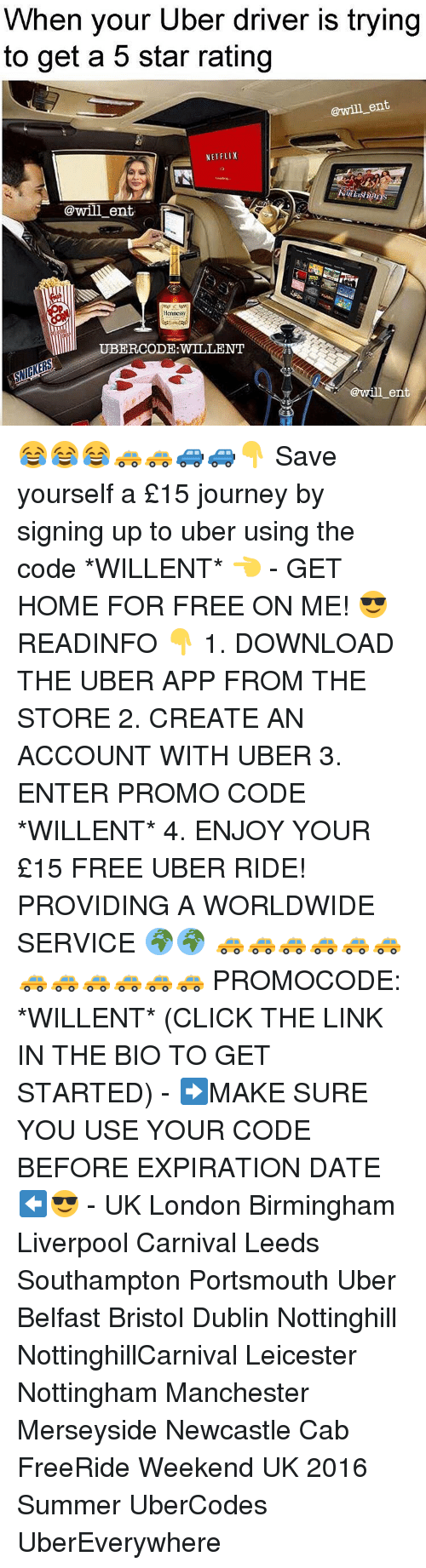 Rateing: When your Uber driver is trying  to get a 5 star rating  @will ent  NETFLIX  @will ent.  Hennessy  @will ent 😂😂😂🚕🚕🚙🚙👇 Save yourself a £15 journey by signing up to uber using the code *WILLENT* 👈 - GET HOME FOR FREE ON ME! 😎 READINFO 👇 1. DOWNLOAD THE UBER APP FROM THE STORE 2. CREATE AN ACCOUNT WITH UBER 3. ENTER PROMO CODE *WILLENT* 4. ENJOY YOUR £15 FREE UBER RIDE! PROVIDING A WORLDWIDE SERVICE 🌍🌍 🚕🚕🚕🚕🚕🚕🚕🚕🚕🚕🚕🚕 PROMOCODE: *WILLENT* (CLICK THE LINK IN THE BIO TO GET STARTED) - ➡️MAKE SURE YOU USE YOUR CODE BEFORE EXPIRATION DATE ⬅️😎 - UK London Birmingham Liverpool Carnival Leeds Southampton Portsmouth Uber Belfast Bristol Dublin Nottinghill NottinghillCarnival Leicester Nottingham Manchester Merseyside Newcastle Cab FreeRide Weekend UK 2016 Summer UberCodes UberEverywhere