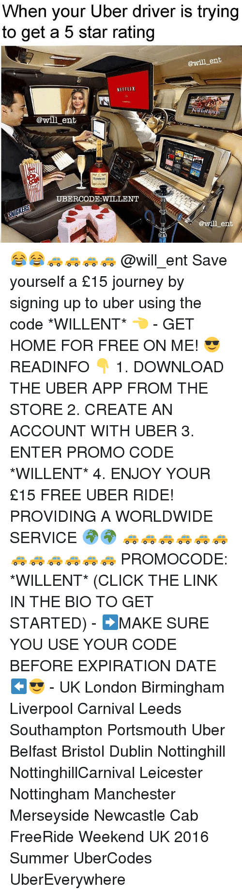 Rateing: When your Uber driver is trying  to get a 5 star rating  @will ent  NETFLIX  @will ent.  Hennessy  @will ent 😂😂🚕🚕🚕🚕 @will_ent Save yourself a £15 journey by signing up to uber using the code *WILLENT* 👈 - GET HOME FOR FREE ON ME! 😎 READINFO 👇 1. DOWNLOAD THE UBER APP FROM THE STORE 2. CREATE AN ACCOUNT WITH UBER 3. ENTER PROMO CODE *WILLENT* 4. ENJOY YOUR £15 FREE UBER RIDE! PROVIDING A WORLDWIDE SERVICE 🌍🌍 🚕🚕🚕🚕🚕🚕🚕🚕🚕🚕🚕🚕 PROMOCODE: *WILLENT* (CLICK THE LINK IN THE BIO TO GET STARTED) - ➡️MAKE SURE YOU USE YOUR CODE BEFORE EXPIRATION DATE ⬅️😎 - UK London Birmingham Liverpool Carnival Leeds Southampton Portsmouth Uber Belfast Bristol Dublin Nottinghill NottinghillCarnival Leicester Nottingham Manchester Merseyside Newcastle Cab FreeRide Weekend UK 2016 Summer UberCodes UberEverywhere