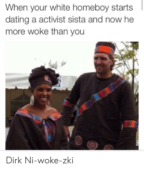 Dating, White, and Homeboy: When your white homeboy starts  dating a activist sista and now he  more woke than you Dirk Ni-woke-zki