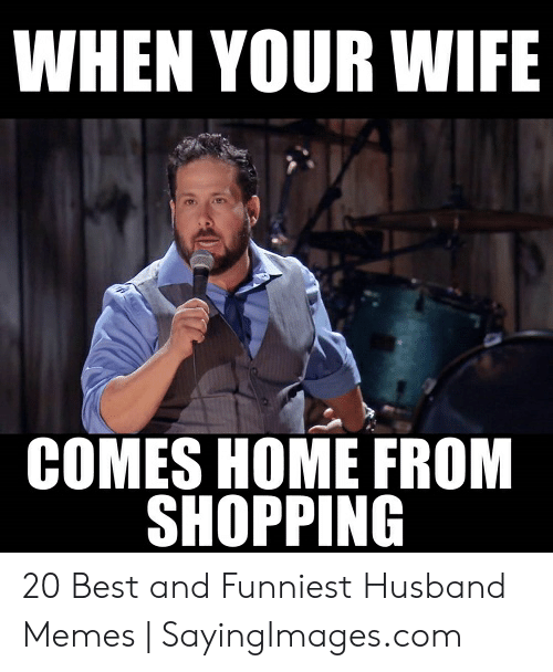 Funny Husband Memes: WHEN YOUR WIFE  COMES HOME FROM  SHOPPING 20 Best and Funniest Husband Memes | SayingImages.com