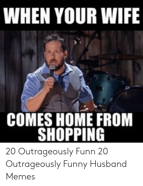 Funny Husband Memes: WHEN YOUR WIFE  COMES HOME FROM  SHOPPING 20 Outrageously Funn  20 Outrageously Funny Husband Memes