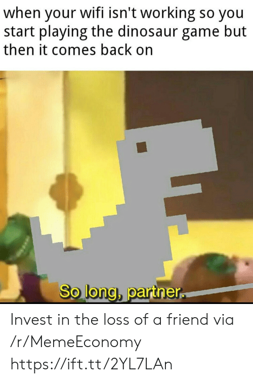 Long Partner: when your wifi isn't working so you  start playing the dinosaur game but  then it comes back on  So long, partner Invest in the loss of a friend via /r/MemeEconomy https://ift.tt/2YL7LAn