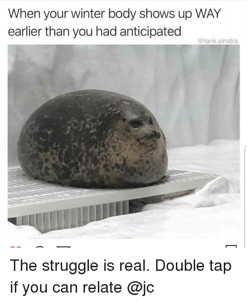 Memes, Struggle, and The Struggle Is Real: When your winter body shows up WAY  earlier than you had anticipated  @tank.sinatra The struggle is real. Double tap if you can relate @jc
