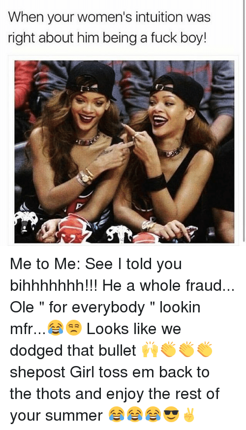"Dodged: When your women's intuition was  right about him being a fuck boy! Me to Me: See I told you bihhhhhhh!!! He a whole fraud... Ole "" for everybody "" lookin mfr...😂😒 Looks like we dodged that bullet 🙌👏👏👏 shepost Girl toss em back to the thots and enjoy the rest of your summer 😂😂😂😎✌"