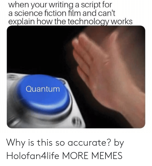 Dank, Memes, and Target: when your writing a script for  a science fiction film and can't  explain how the technology works  Quantum Why is this so accurate? by Holofan4life MORE MEMES