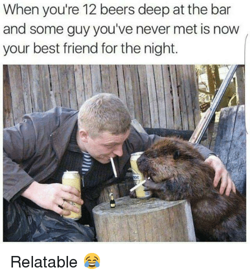 Now Your: When you're 12 beers deep at the bar  and some guy you've never met is now  your best friend for the night. Relatable 😂