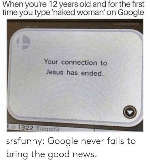 Google, Jesus, and News: When you're 12 years old and for the first  time you type 'naked woman' on Google  pauledankmene  Your connection to  Jesus has ended.  19:22 firegodir srsfunny:  Google never fails to bring the good news.