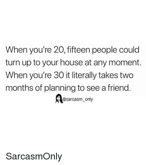 Funny, Memes, and Turn Up: When you're 20, fifteen people could  turn up to your house at any moment.  When you're 30 it literally takes two  months of planning to see a friend.  @sarcasm_only SarcasmOnly