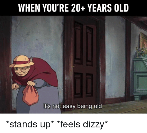Dank, Old, and 🤖: WHEN YOU'RE 20+ YEARS OLD  It's not easy being old *stands up* *feels dizzy*