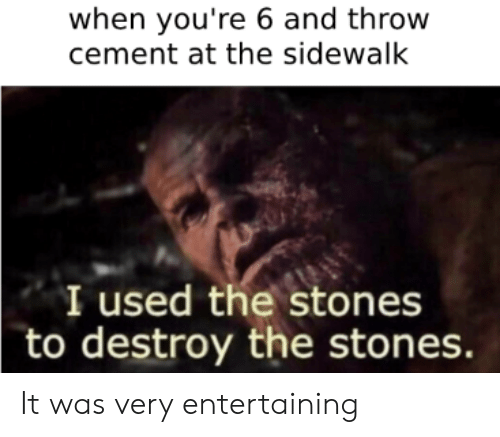 Reddit, Cement, and Stones: when you're 6 and throw  cement at the sidewalk  I used the stones  to destroy the stones. It was very entertaining