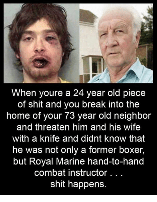 Boxer: When youre a 24 year old piece  of shit and you break into the  home of your 73 year old neighbor  and threaten him and his wife  with a knife and didnt know that  he was not only a former boxer,  but Royal Marine hand-to-hand  combat instructor. . .  shit happens.
