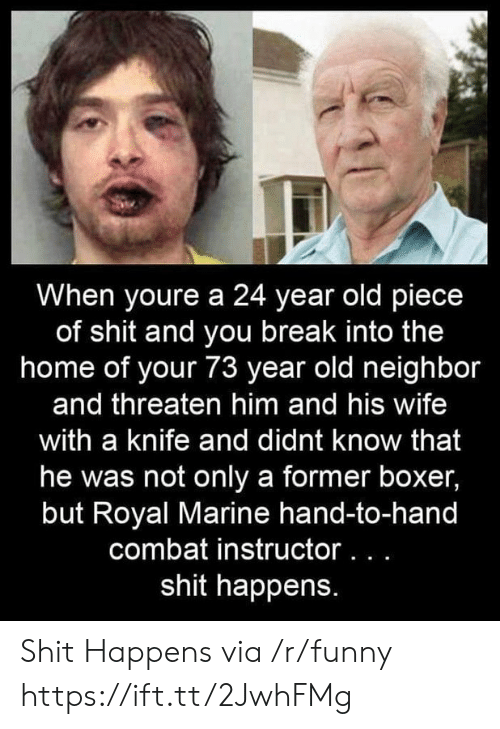 Boxer: When youre a 24 year old piece  of shit and you break into the  home of your 73 year old neighbor  and threaten him and his wife  with a knife and didnt know that  he was not only a former boxer,  but Royal Marine hand-to-hand  combat instructor...  shit happens. Shit Happens via /r/funny https://ift.tt/2JwhFMg