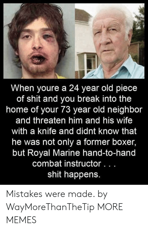 Mistakes Were Made: When youre a 24 year old piece  of shit and you break into the  home of your 73 year old neighbor  and threaten him and his wife  with a knife and didnt know that  he was not only a former boxer,  but Royal Marine hand-to-hand  combat instructor. . .  shit happens. Mistakes were made. by WayMoreThanTheTip MORE MEMES
