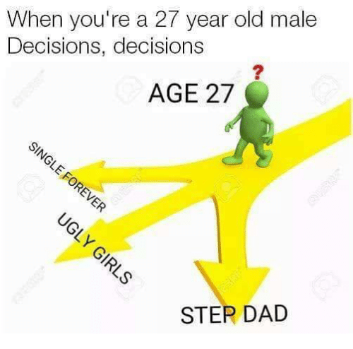 Dad, Relationships, and Old: When you're a 27 year old male  Decisions, decisions  AGE 27  STEP DAD