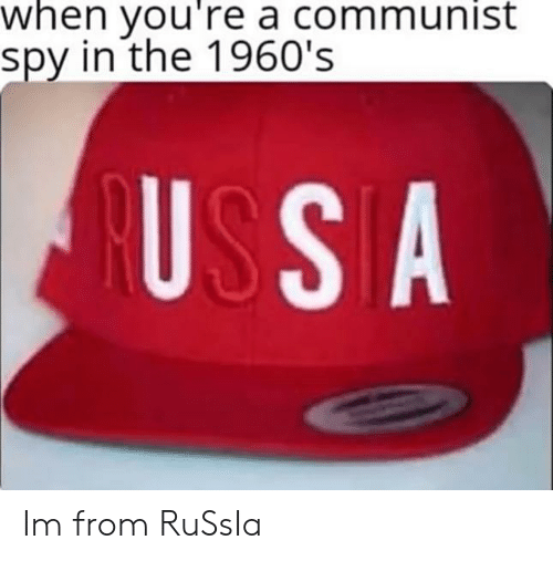 1960s: when you're a communist  spy in the 1960's  USSA Im from RuSsIa