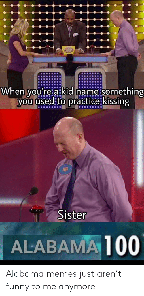 Alabama Memes: When you're a kid name something  you used to practice: kissing  JEFF  Sister  ALABAMA100 Alabama memes just aren't funny to me anymore