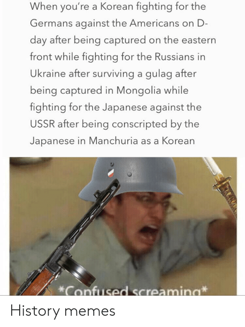 Confused, Memes, and History: When you're a Korean fighting for the  Germans against the Americans on D-  day after being captured on the eastern  front while fighting for the Russians in  Ukraine after surviving a gulag after  being captured in Mongolia while  fighting for the Japanese against the  USSR after being conscripted by the  Japanese in Manchuria as a Korean  Confused Screamina History memes
