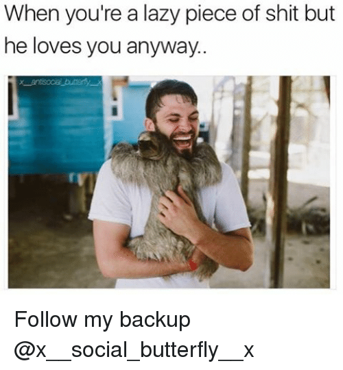 Pieces Of Shits: When you're a lazy piece of shit but  he loves you anyway. Follow my backup @x__social_butterfly__x