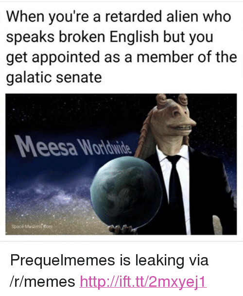 """Prequelmemes: When you're a retarded alien who  speaks broken English but you  get appointed as a member of the  galatic senate  esa Wardwide  Spacé Muslimg eore <p>Prequelmemes is leaking via /r/memes <a href=""""http://ift.tt/2mxyej1"""">http://ift.tt/2mxyej1</a></p>"""