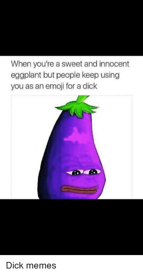 Dick Memes: When you're a sweet and innocent  eggplant but people keep using  you as an emoji for a dick Dick memes