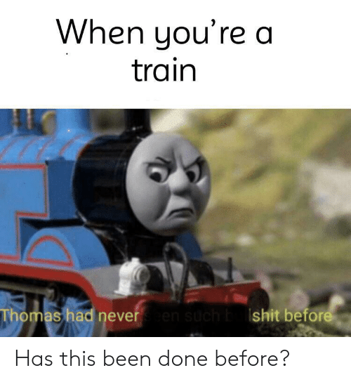 Train, Been, and Thomas: When you're a  train  Thomas had neveren such bshit before Has this been done before?