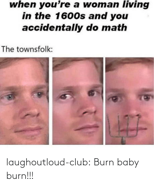 Club, Tumblr, and Blog: when you're a woman living  in the 1600s and you  accidentally do math  The townsfolk:  7O laughoutloud-club:  Burn baby burn!!!