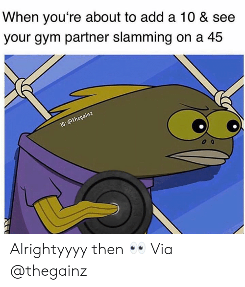 Slamming: When you're about to add a 10 & see  your gym partner slamming on a 45  othega Alrightyyyy then 👀 Via @thegainz