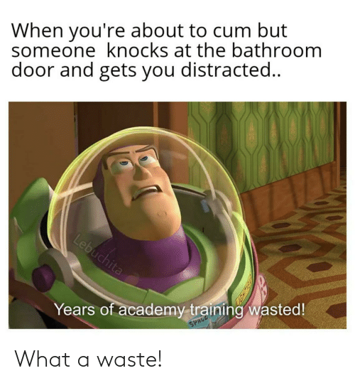 About To Cum: When you're about to cum but  someone knocks at the bathroom  door and gets you distracted..  Lebuchita  Years of academy training wasted!  SPRCD What a waste!