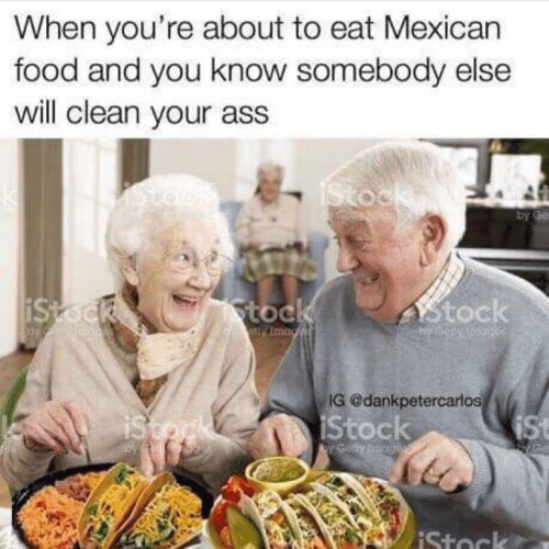 Ass, Food, and Mexican Food: When you're about to eat Mexican  food and you know somebody else  will clean your ass  by ge  toc  tock  G @dankpetercarlos  Stock