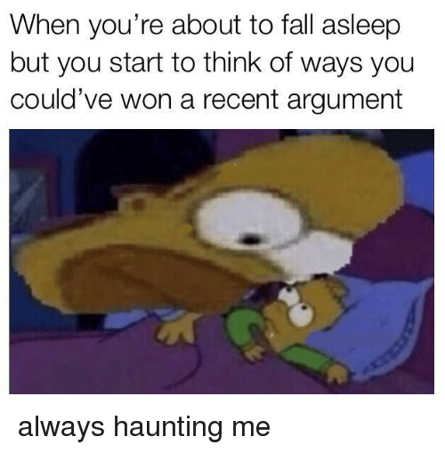 Haunting: When you're about to fall asleep  but you start to think of ways you  could've won a recent argument always haunting me