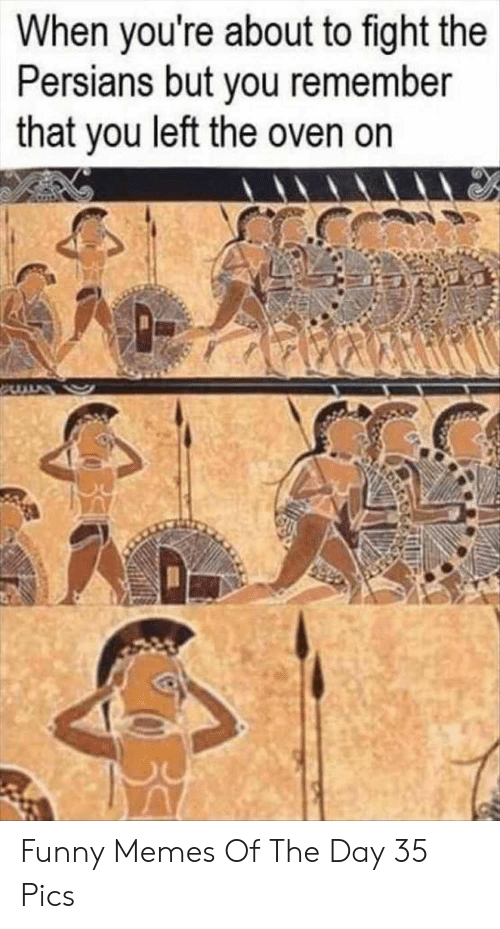 Funny, Memes, and Fight: When you're about to fight the  Persians but you remember  that you left the oven on Funny Memes Of The Day 35 Pics
