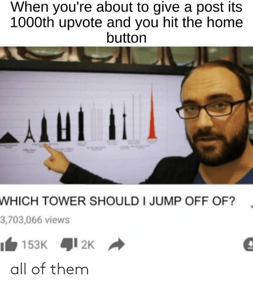 Funny, Home, and Them: When you're about to give a post its  1000th upvote and you hit the home  button  WHICH TOWER SHOULD I JUMP OFF OF?  3,703,066 views  153K 1 2K all of them