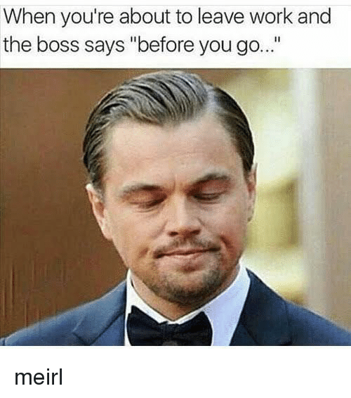 "Work, MeIRL, and Boss: When you're about to leave work and  the boss says ""before you go... meirl"
